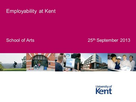 School of Arts 25 th September 2013 Employability at Kent.