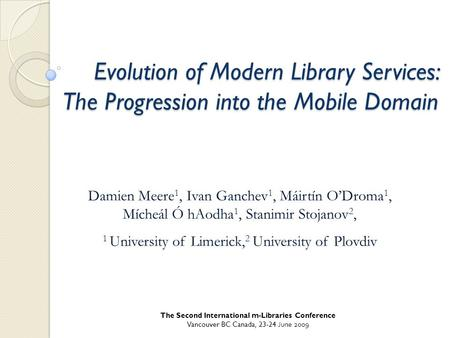 The Second International m-Libraries Conference Vancouver BC Canada, 23-24 June 2009 Evolution of Modern Library Services: The Progression into the Mobile.