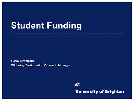 Student Funding Gino Graziano Widening Participation Outreach Manager.