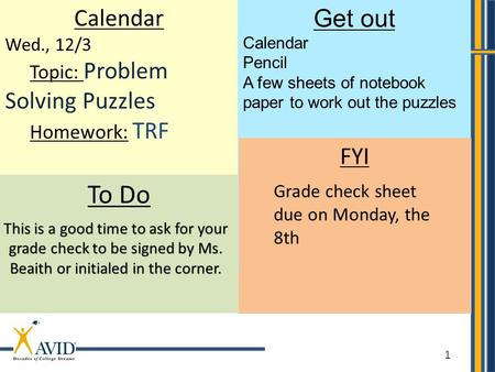 1 Calendar Wed., 12/3 Topic: Problem Solving Puzzles Homework: TRF To Do Get out Calendar Pencil A few sheets of notebook paper to work out the puzzles.