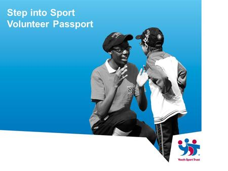 Step into Sport Volunteer Passport. What is it? It is an online system which gives young people the opportunity to log and record their volunteering.