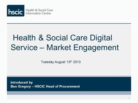 Health & Social Care Digital Service – Market Engagement 1 Introduced by Ben Gregory – HSCIC Head of Procurement Tuesday August 13 th 2013.
