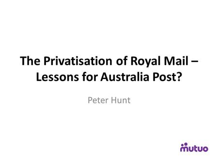 The Privatisation of Royal Mail – Lessons for Australia Post? Peter Hunt.