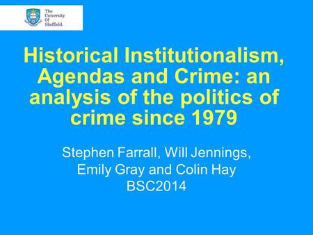 Historical Institutionalism, Agendas and Crime: an analysis of the politics of crime since 1979 Stephen Farrall, Will Jennings, Emily Gray and Colin Hay.