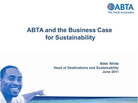 ABTA and the Business Case for Sustainability Nikki White Head of Destinations and Sustainability June 2011.