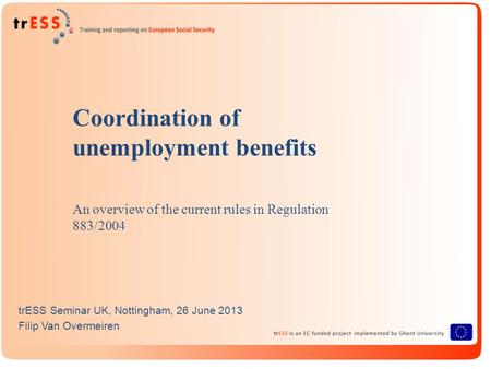 Coordination of unemployment benefits An overview of the current rules in Regulation 883/2004 trESS Seminar UK, Nottingham, 26 June 2013 Filip Van Overmeiren.