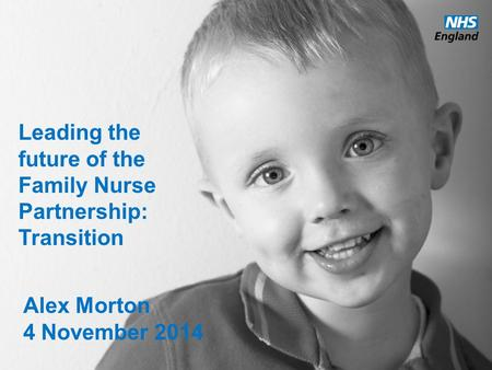 Www.england.nhs.uk Leading the future of the Family Nurse Partnership: Transition Alex Morton 4 November 2014.