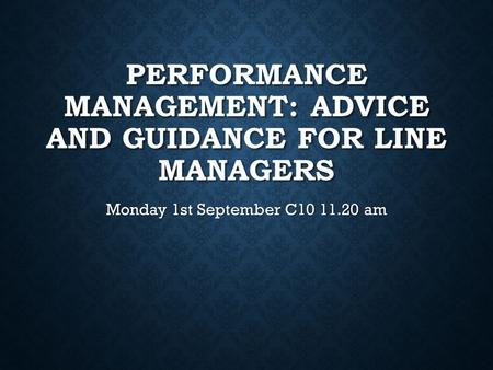 PERFORMANCE MANAGEMENT: ADVICE AND GUIDANCE FOR LINE MANAGERS Monday 1st September C10 11.20 am.