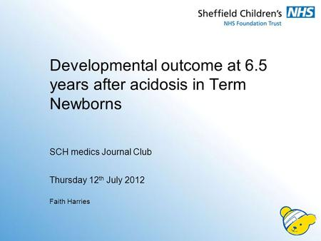 Developmental outcome at 6.5 years after acidosis in Term Newborns SCH medics <strong>Journal</strong> <strong>Club</strong> Thursday 12 th July 2012 Faith Harries.