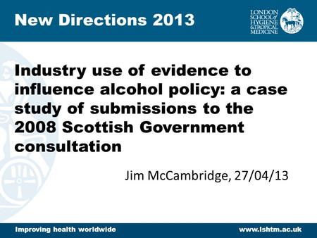 Industry use of evidence to influence alcohol policy: a case study of submissions to the 2008 Scottish Government consultation Jim McCambridge, 27/04/13.