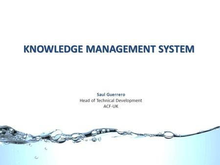 KNOWLEDGE MANAGEMENT SYSTEM Saul Guerrero Head of Technical Development ACF-UK.
