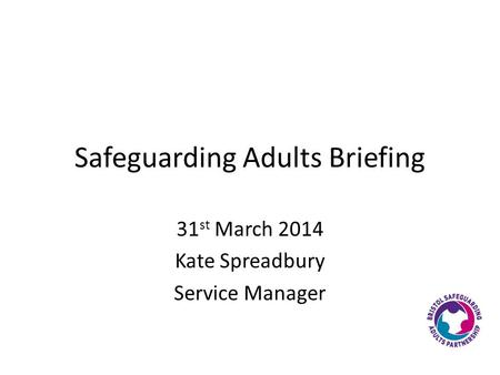 Safeguarding Adults Briefing 31 st March 2014 Kate Spreadbury Service Manager.
