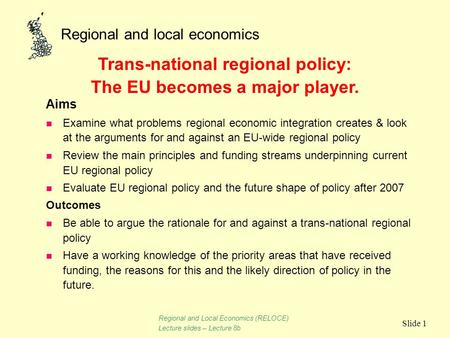 Regional and local economics Slide 1 Aims n Examine what problems regional economic integration creates & look at the arguments for and against an EU-wide.