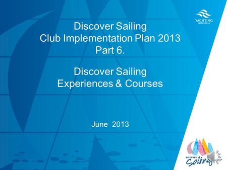 TITLE DATE Discover Sailing Club Implementation Plan 2013 Part 6. Discover Sailing Experiences & Courses June 2013.