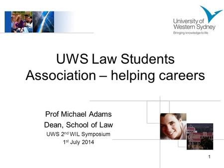 UWS Law Students Association – helping careers Prof Michael Adams Dean, School of Law UWS 2 nd WIL Symposium 1 st July 2014 1.