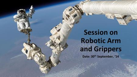 Session on Robotic Arm and Grippers Date: 30 th September, '14.