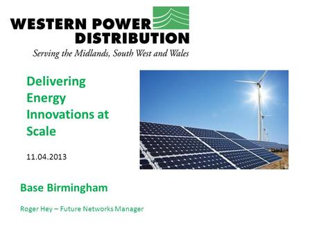 Delivering Energy Innovations at Scale 11.04.2013 Base Birmingham Roger Hey – Future Networks Manager.