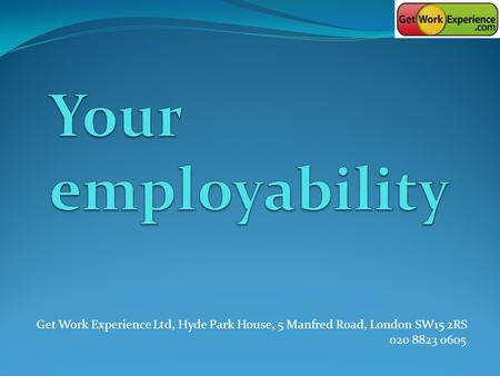 Get Work Experience Ltd, Hyde Park House, 5 Manfred Road, London SW15 2RS 020 8823 0605.