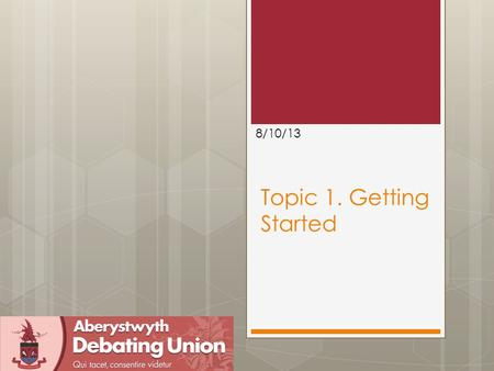 "Topic 1. Getting Started 8/10/13. Outline  Introduction to ""speaker development"" sessions  Introduction British Parliamentary Debating  Role fulfilment."