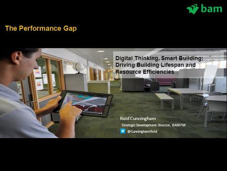  What we plan to do next Digital Thinking, Smart Building: Driving Building Lifespan and Resource Efficiencies The Performance Gap Reid