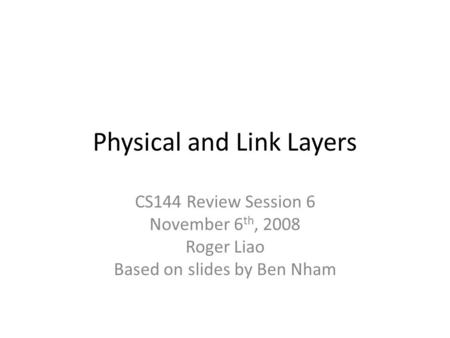 Physical and Link Layers CS144 Review Session 6 November 6 th, 2008 Roger Liao Based on slides by Ben Nham.