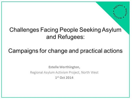 Challenges Facing People Seeking Asylum and Refugees: Campaigns for change and practical actions Estelle Worthington, Regional Asylum Activism Project,