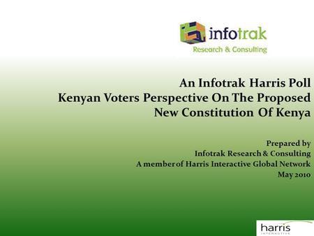 An Infotrak Harris Poll Kenyan Voters Perspective On The Proposed New Constitution Of Kenya Prepared by Infotrak Research & Consulting A member of Harris.