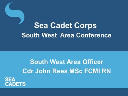 Sea Cadet Corps South West Area Conference South West Area Officer Cdr John Rees MSc FCMI RN.