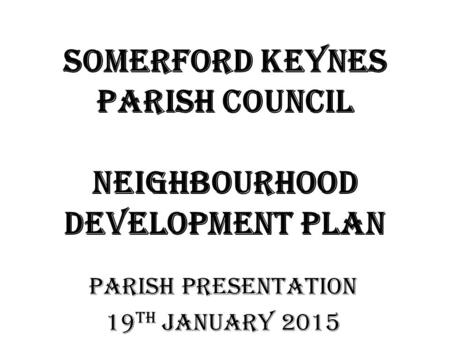 Somerford Keynes Parish Council Neighbourhood Development Plan PARISH PRESENTATION 19 th JANUARY 2015.