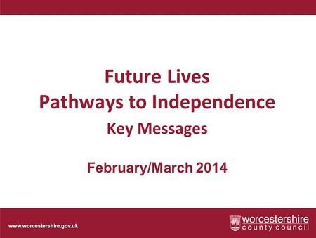 Www.worcestershire.gov.uk Future Lives Pathways to Independence Key Messages February/March 2014.
