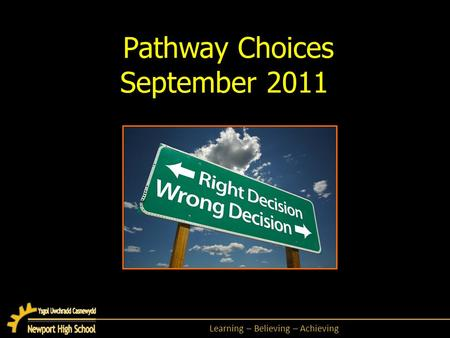 Learning – Believing – Achieving Pathway Choices September 2011.