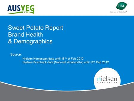 Sweet Potato Report Brand Health & Demographics Source: Nielsen Homescan data until 18 1h of Feb 2012 Nielsen Scantrack data (National Woolworths) until.