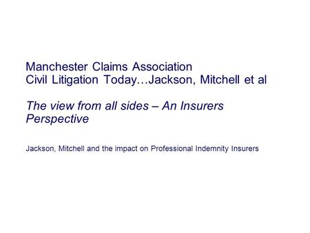 Jackson, Mitchell and the impact on Professional Indemnity Insurers Manchester Claims Association Civil Litigation Today…Jackson, Mitchell et al The view.