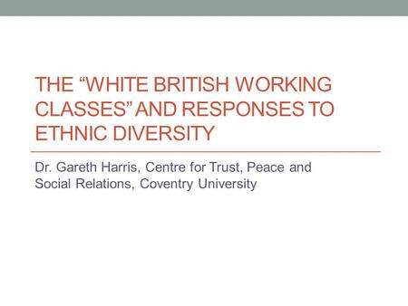 "THE ""WHITE BRITISH WORKING CLASSES"" AND RESPONSES TO ETHNIC DIVERSITY Dr. Gareth Harris, Centre for Trust, Peace and Social Relations, Coventry University."