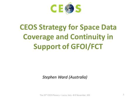 CEOS Strategy for Space Data Coverage and Continuity in Support of GFOI/FCT Stephen Ward (Australia) 1 The 25 th CEOS Plenary – Lucca, Italy - 8-9 November,