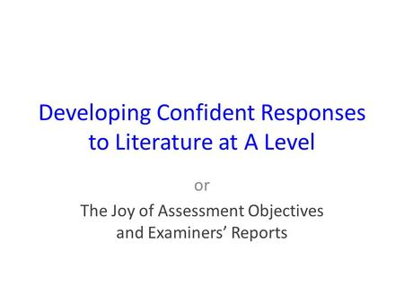 Developing Confident Responses to Literature at A Level or The Joy of Assessment Objectives and Examiners' Reports.