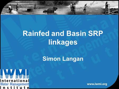 Rainfed and Basin SRP linkages Simon Langan. Water, Land and Ecosystems Water Surface Groundwater Irrigated/rainfed Demand/supply –Physical –Economic.