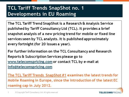 1 © Copyright Tariff Consultancy Ltd. All rights reserved TCL Tariff Trends SnapShot no. 1 Developments in EU Roaming The TCL Tariff Trend SnapShot is.