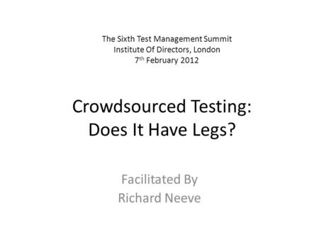 Crowdsourced Testing: Does It Have Legs? Facilitated By Richard Neeve The Sixth Test Management Summit Institute Of Directors, London 7 th February 2012.