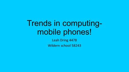 Trends in computing- mobile phones! Leah Dring 4478 Wildern school 58243.