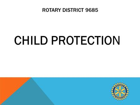 ROTARY DISTRICT 9685 CHILD PROTECTION. WHAT WE CURRENTLY DO IN ROTARY TO ENSURE CHILD PROTECTION. All Rotarians and other volunteers who were working.