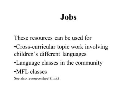 Jobs These resources can be used for Cross-curricular topic work involving children's different languages Language classes in the community MFL classes.