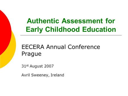 Authentic Assessment for Early Childhood Education EECERA Annual Conference Prague 31 st August 2007 Avril Sweeney, Ireland.