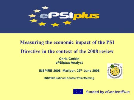Measuring the economic impact of the PSI Directive in the context of the 2008 review Chris Corbin ePSIplus Analyst INSPIRE 2008, Maribor, 25 th June 2008.