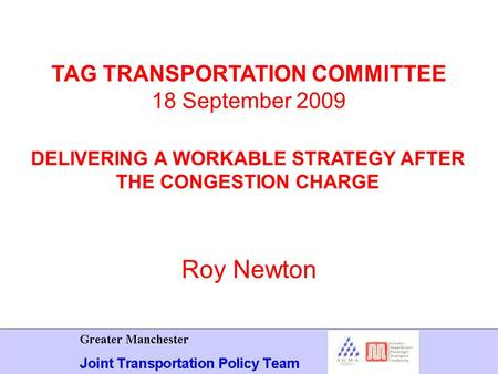 Roy Newton TAG TRANSPORTATION COMMITTEE 18 September 2009 DELIVERING A WORKABLE STRATEGY AFTER THE CONGESTION CHARGE.