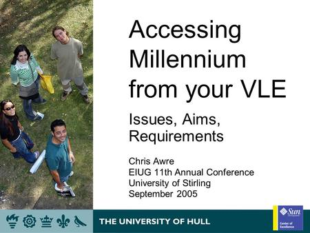 Accessing Millennium from your VLE Issues, Aims, Requirements Chris Awre EIUG 11th Annual Conference University of Stirling September 2005.