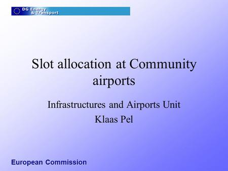 European Commission Slot allocation at Community airports Infrastructures and Airports Unit Klaas Pel.