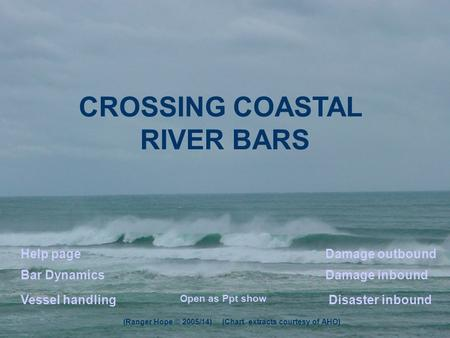 CROSSING COASTAL RIVER BARS Disaster inbound Damage outboundHelp page Bar DynamicsDamage inbound Vessel handling (Ranger Hope © 2005/14) (Chart extracts.