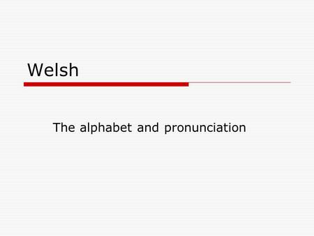 Welsh The alphabet and pronunciation. Welsh is very, very different.  In Welsh the alphabet goes…  Yes, I know, very weird indeed.
