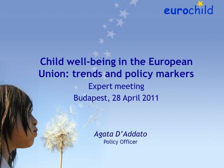 Child well-being in the European Union: trends and policy markers Expert meeting Budapest, 28 April 2011 Agata D'Addato Policy Officer.